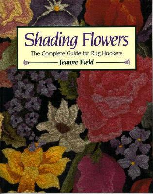 Shading Flowers: The Complete Guide for Rug Hookers Jeanne Field