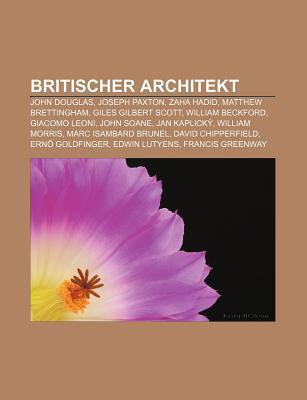 Britischer Architekt: John Douglas, Joseph Paxton, Zaha Hadid, Matthew Brettingham, Giles Gilbert Scott, William Beckford, Giacomo Leoni  by  Books LLC