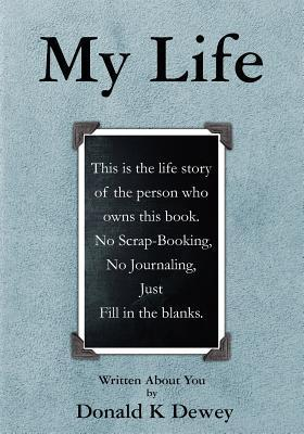 My Life: Birth, Education, Relationships, Spirituality, Events, People, Jobs, Locations and So Much More Is Recorded Here about Your Life. Not a Scrapbook or a Picture Album: A Record of Your Life.  by  Donald K. Dewey