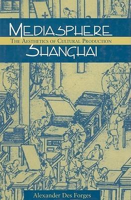 Mediasphere Shanghai: The Aesthetics of Cultural Production Alexander Des Forges