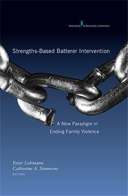 Strengths-Based Batterer Intervention: A New Paradigm in Ending Family Violence Peter Lehmann