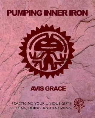 Pumping Inner Iron: Practicing Your Gifts of Being, Doing and Knowing  by  Grace.
