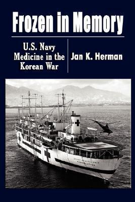 Frozen in Memory: U.S. Navy Medicine in the Korean War Jan K. Herman