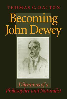 Becoming John Dewey: Dilemmas of a Philosopher and Naturalist  by  Thomas Carlyle Dalton