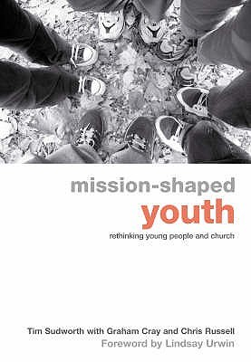 Mission Shaped Youth: Rethinking Young People And Church  by  Tim Sudworth