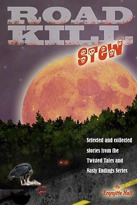 Road Kill Stew: Selected & Collected Stories from the Twisted Tales & Nasty Endings Collection Emmitte Hall