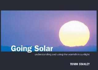Going Solar: Understanding And Using The Warmth In Sunlight  by  Tomm Stanley