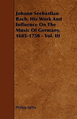 Johann Seebastian Bach, His Work and Influence on the Music of Germany, 1685-1750 - Vol. III  by  Philipp Spitta