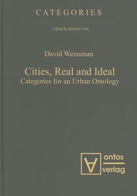 Cities, Real and Ideal: Categories for an Urban Ontology David Weissman