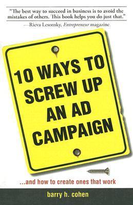 10 Ways to Screw Up an Ad Campaign: A Guide to Planning and Creating Advertising That Works  by  Barry H. Cohen