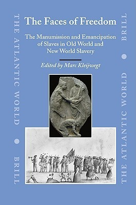 The Faces of Freedom: The Manumission and Emancipation of Slaves in Old World and New World Slavery  by  Marc Kleijwegt