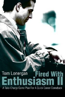 Fired with Enthusiasm II: A Take-Charge Game Plan for a Quick Career Comeback Tom Lonergan