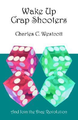 Wake Up Crap Shooters: And Join the Dice Revolution Charles C. Westcott