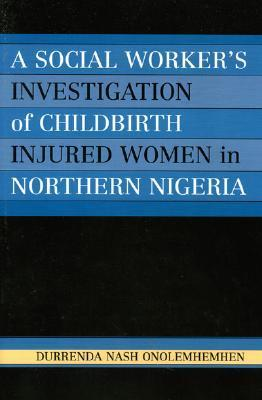 A Social Workers Investigation of Childbirth Injured Women in Northern Nigeria  by  Durrenda Onolemhemhen
