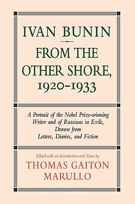 Ivan Bunin: From the Other Shore, 1920-1933: A Protrait from Letters, Diaries, and Fiction Thomas Gaiton Marullo