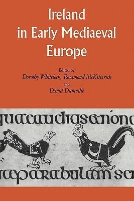 Ireland in Early Medieval Europe: Studies in Memory of Kathleen Hughes Dorothy Whitelock