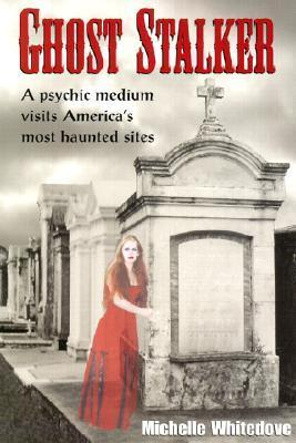 Ghost Stalker: A Psychic Medium Visits Americas Most Haunted Sites Michelle Whitedove
