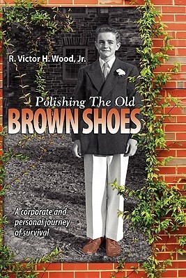 Polishing the Old Brown Shoes: A Corporate and Personal Journey of Survival  by  R. Victor H. Wood Jr.