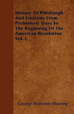 History of Pittsburgh and Environs from Prehistoric Days to the Beginning of the American Revolution Vol. I  by  George Thornton Fleming