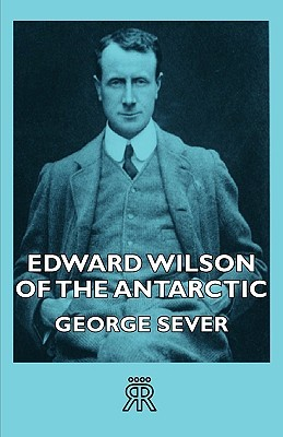 Edward Wilson of the Antarctic  by  George Seaver