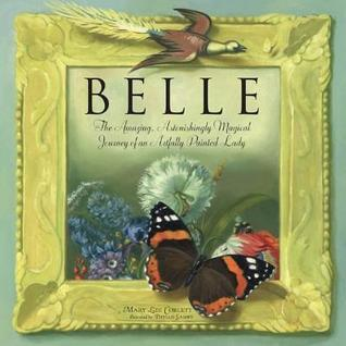 Belle: The Amazing, Astonishingly Magical Journey of an Artfully Painted Lady  by  Mary Lee Corlett