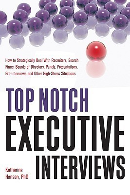 Top Notch Executive Interviews: How to Strategically Deal with Recruiters, Search Firms, Boards of Directors, Panels, Presentations, Pre-Interviews, a  by  Katharine Hansen