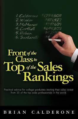 Front of the Class to Top of the Sales Rankings: Practical Advice for College Graduates Starting Their Sales Career from 35 of the Top Sales Professionals in the World.  by  Brian Calderone