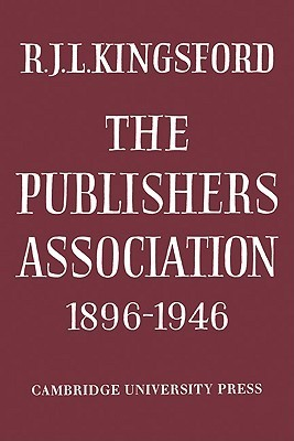 The Publishers Association 1896 1946  by  R. J. L. Kingsford
