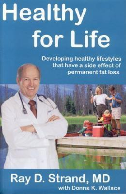 Healthy for Life: Developing Healthy Lifestyles That Have a Side Effect of Permanent Fat Loss Ray D. Strand