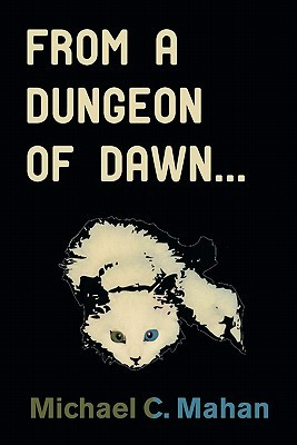 From a Dungeon of Dawn.. Michael C. Mahan