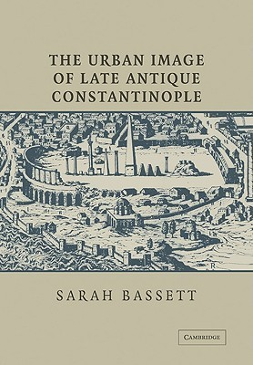 The Urban Image of Late Antique Constantinople Sarah Bassett
