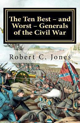 The Ten Best - And Worst - Generals of the Civil War  by  Robert C. Jones