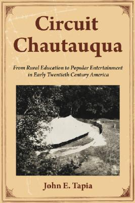 Circuit Chautauqua: From Rural Education to Popular Entertainment in Early Twentieth Century America John E. Tapia