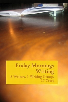Friday Mornings Writing: 8 Writers, 1 Writing Group, 17 Years  by  Waverly Fitzgerald