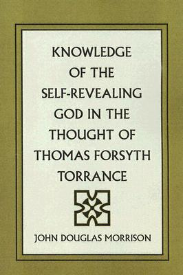 Knowledge of the Self-Revealing God in the Thought of Thomas Forsyth Torrance John Douglas Morrison