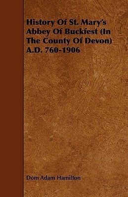 History of St. Marys Abbey of Buckfest (in the County of Devon) A.D. 760-1906 Dom Adam Hamilton