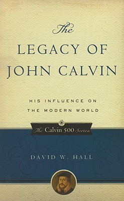 The Legacy of John Calvin: His Influence on the Modern World David W. Hall