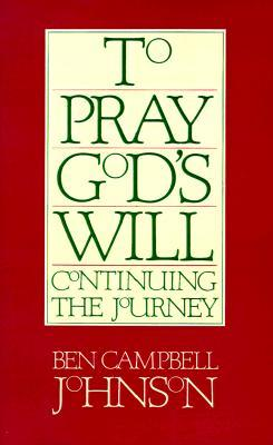To Pray Gods Will: Continuing the Journey  by  Ben Campbell Johnson
