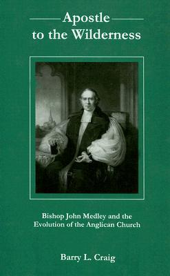 Apostle to the Wilderness: Bishop John Medley and the Evolution of the Anglican Church  by  Barry L. Craig