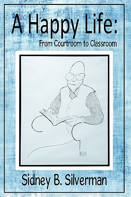 A Happy Life: From Courtroom to Classroom Sidney B. Silverman