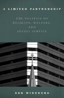 A Limited Partnership: The Politics of Religion, Welfare, and Social Service Robert Wineburg