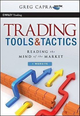 Trading Tools and Tactics: Reading the Mind of the Market  by  Greg Capra