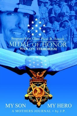 My Son My Hero A Mothers Journal: Sergeant First Class Paul R. Smith MEDAL OF HONOR War on Terrorism  by  Janice Pvirre