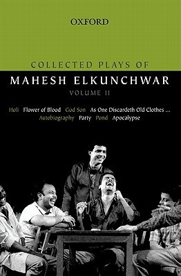 Collected Plays of Mahesh Elkunchwar Volume II: Holi / Flower of Blood / God Son / As One Discardeth Old Clothes... / Autobiography / Party / Pond / Apocalypse  by  Mahesh Elkunchwar