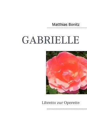 GABRIELLE: Libretto zur Operette Matthias Bonitz