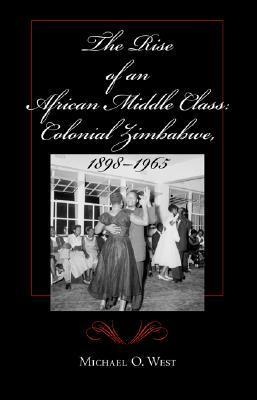 The Rise of an African Middle Class: Colonial Zimbabwe, 1898-1965  by  Michael O. West