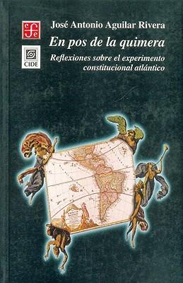 En Pos de La Quimera. Reflexiones Sobre El Experimento Constitucional Atlantico  by  José Antonio Aguilar Rivera