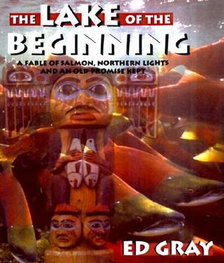 The Lake of the Beginning:  A Fable of Salmon, Northern Lights and An Old Promise Kept  by  Ed Gray
