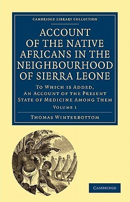 Account of the Native Africans in the Neighbourhood of Sierra Leone: To Which Is Added, an Account of the Present State of Medicine Among Them  by  Thomas Winterbottom