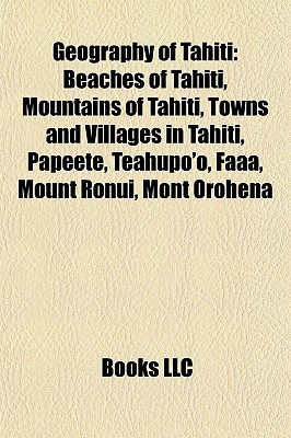 Geography of Tahiti: Beaches of Tahiti, Mountains of Tahiti, Towns and Villages in Tahiti, Papeete, Teahupoo, Faaa, Mount Ronui, Mont Orohena  by  Books LLC